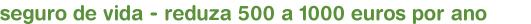 seguro de vida - reduza 500 a 1000 euros por ano