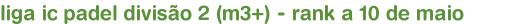 liga ic padel divisão 2 (m3+) - rank a 10 de maio